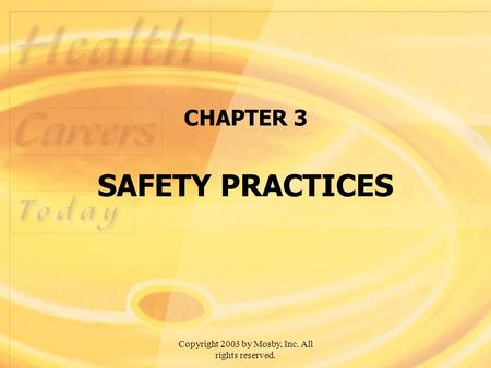 Copyright 2003 by Mosby, Inc. All rights reserved. CHAPTER 3 SAFETY PRACTICES.