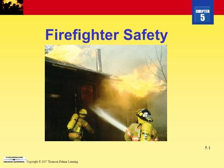 CHAPTER 5 Copyright © 2007 Thomson Delmar Learning 5.1 Firefighter Safety.