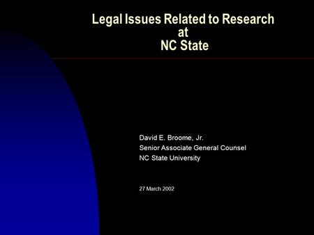 Legal Issues Related to Research at NC State David E. Broome, Jr. Senior Associate General Counsel NC State University 27 March 2002.
