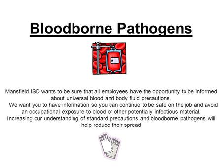 Bloodborne Pathogens Mansfield ISD wants to be sure that all employees have the opportunity to be informed about universal blood and body fluid precautions.