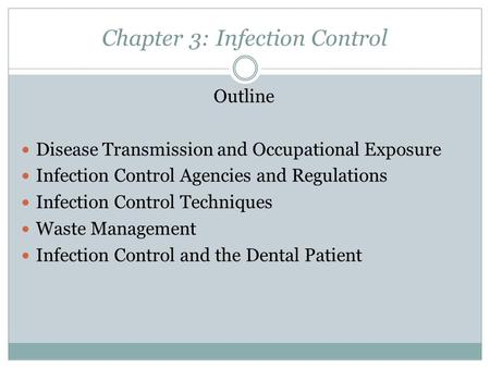 Chapter 3: Infection Control Outline Disease Transmission and Occupational Exposure Infection Control Agencies and Regulations Infection Control Techniques.