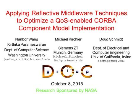 October 8, 2015 Research Sponsored by NASA Applying Reflective Middleware Techniques to Optimize a QoS-enabled CORBA Component Model Implementation Nanbor.