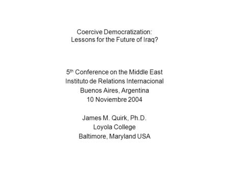 Coercive Democratization: Lessons for the Future of Iraq? 5 th Conference on the Middle East Instituto de Relations Internacional Buenos Aires, Argentina.