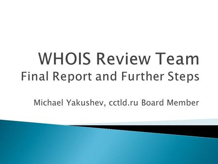 Michael Yakushev, cctld.ru Board Member.  WHOIS existed before ICANN (1982-)  Review of WHOIS Policy is prescribed by AoC (2009)  Review Team was formed.