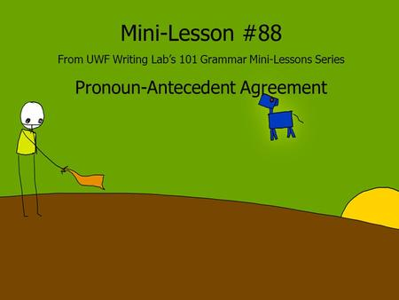 Mini-Lesson #88 From UWF Writing Lab's 101 Grammar Mini-Lessons Series Pronoun-Antecedent Agreement.
