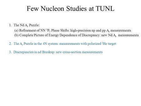 Few Nucleon Studies at TUNL 1. The Nd A y Puzzle: (a) Refinement of NN 3 P J Phase Shifts: high-precision np and pp A y measurements (b) Complete Picture.