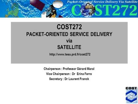 1 COST272 PACKET-ORIENTED SERVICE DELIVERY via SATELLITE  Chairperson : Professor Gérard Maral Vice Chairperson : Dr Erina.
