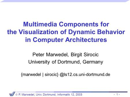 - 1 -  P. Marwedel, Univ. Dortmund, Informatik 12, 2003 Multimedia Components for the Visualization of Dynamic Behavior in Computer Architectures Peter.