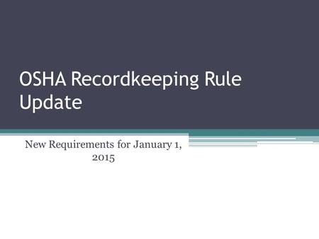 OSHA Recordkeeping Rule Update New Requirements for January 1, 2015.