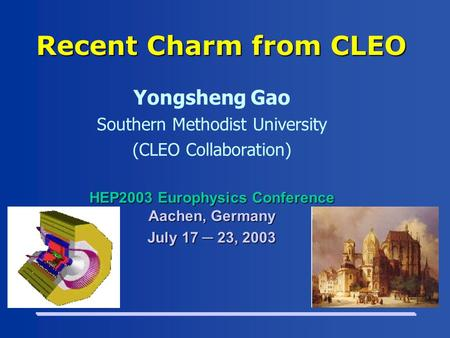 Recent Charm from CLEO Yongsheng Gao Southern Methodist University (CLEO Collaboration) HEP2003 Europhysics Conference Aachen, Germany July 17 ─ 23, 2003.