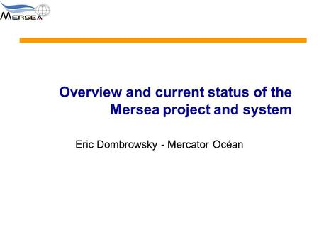 Overview and current status of the Mersea project and system Eric Dombrowsky - Mercator Océan.