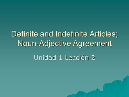 Definite and Indefinite Articles; Noun-Adjective Agreement Unidad 1 Lección 2.