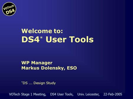 VOTech Stage 1 Meeting, DS4 User Tools, Univ. Leicester, 22-Feb-2005 VOTech DS4 Welcome to: DS4 * User Tools WP Manager Markus Dolensky, ESO * DS... Design.