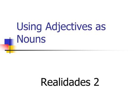 Using Adjectives as Nouns Realidades 2 Adjectives to Nouns When you are comparing two similar things, you can avoid repetition by dropping the noun and.