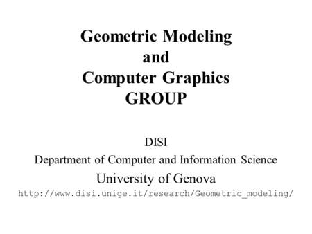 Geometric Modeling and Computer Graphics GROUP DISI Department of Computer and Information Science University of Genova