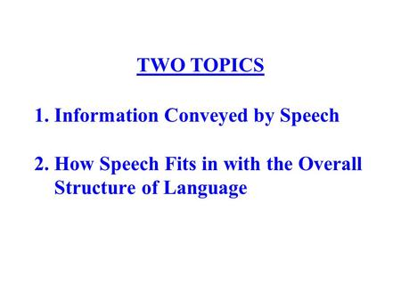 1. Information Conveyed by Speech 2. How Speech Fits in with the Overall Structure of Language TWO TOPICS.
