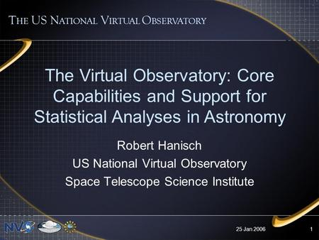 25 Jan 20061 The Virtual Observatory: Core Capabilities and Support for Statistical Analyses in Astronomy T HE US N ATIONAL V IRTUAL O BSERVATORY Robert.