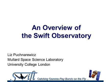 An Overview of the Swift Observatory Liz Puchnarewicz Mullard Space Science Laboratory University College London.