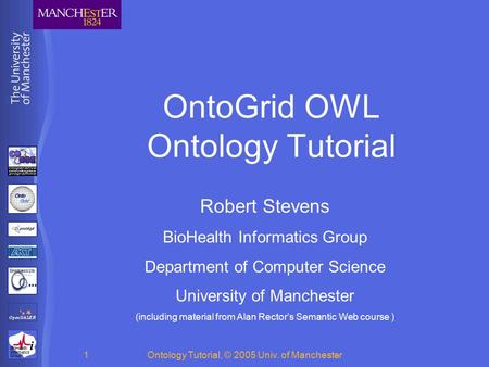 BioHealth Informatics Group Ontology Tutorial, © 2005 Univ. of Manchester1 OntoGrid OWL Ontology Tutorial Robert Stevens BioHealth Informatics Group Department.