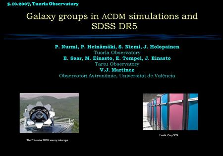 5.10.2007, Tuorla Observatory 1 Galaxy groups in ΛCDM simulations and SDSS DR5 P. Nurmi, P. Heinämäki, S. Niemi, J. Holopainen Tuorla Observatory E. Saar,