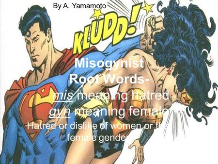 Misogynist Root Words- mis meaning hatred gyn meaning female Hatred or dislike of women or the female gender By A. Yamamoto.