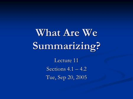 What Are We Summarizing? Lecture 11 Sections 4.1 – 4.2 Tue, Sep 20, 2005.