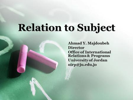 Relation to Subject Ahmad Y. Majdoubeh Director Office of International Relations & Programs University of Jordan