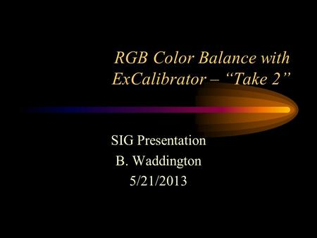 "RGB Color Balance with ExCalibrator – ""Take 2"" SIG Presentation B. Waddington 5/21/2013."
