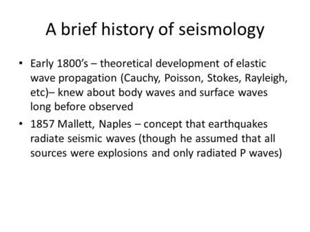 A brief history of seismology Early 1800's – theoretical development of elastic wave propagation (Cauchy, Poisson, Stokes, Rayleigh, etc)– knew about body.
