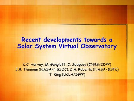 Recent developments towards a Solar System Virtual Observatory C.C. Harvey, M. Gangloff, C. Jacquey (CNRS/CDPP) J.R. Thieman (NASA/NSSDC), D.A. Roberts.