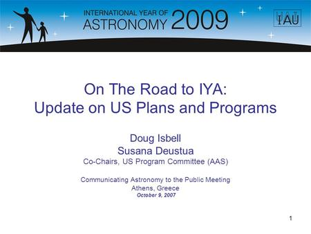 1 On The Road to IYA: Update on US Plans and Programs Doug Isbell Susana Deustua Co-Chairs, US Program Committee (AAS) Communicating Astronomy to the Public.