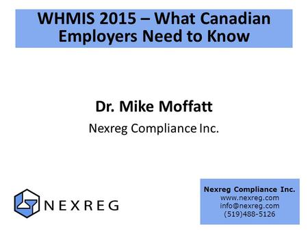 WHMIS 2015 – What Canadian Employers Need to Know Dr. Mike Moffatt Nexreg Compliance Inc.  (519)488-5126.
