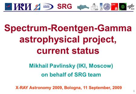 SRG 1 X-RAY Astronomy 2009, Bologna, 11 September, 2009 Spectrum-Roentgen-Gamma astrophysical project, current status Mikhail Pavlinsky (IKI, Moscow) on.