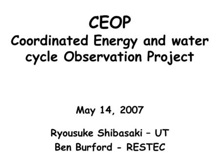 CEOP Coordinated Energy and water cycle Observation Project May 14, 2007 Ryousuke Shibasaki – UT Ben Burford - RESTEC.