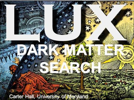 DARK MATTER SEARCH Carter Hall, University of Maryland.