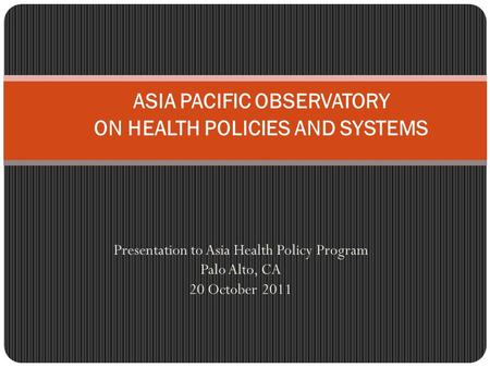 Presentation to Asia Health Policy Program Palo Alto, CA 20 October 2011 ASIA PACIFIC OBSERVATORY ON HEALTH POLICIES AND SYSTEMS.