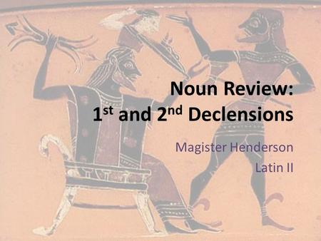Noun Review: 1 st and 2 nd Declensions Magister Henderson Latin II.