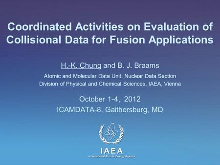 IAEA International Atomic Energy Agency Coordinated Activities on Evaluation of Collisional Data for Fusion Applications H.-K. Chung and B. J. Braams Atomic.
