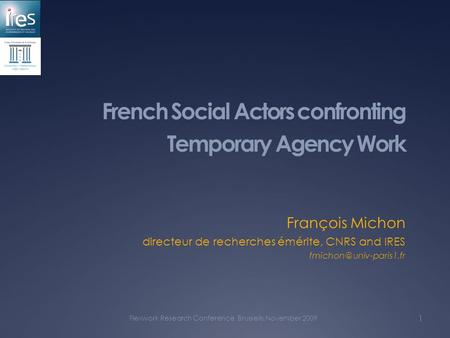 French Social Actors confronting Temporary Agency Work François Michon directeur de recherches émérite, CNRS and IRES Flexwork Research.