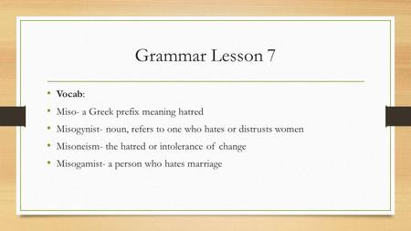 Grammar Lesson 7 Vocab: Miso- a Greek prefix meaning hatred