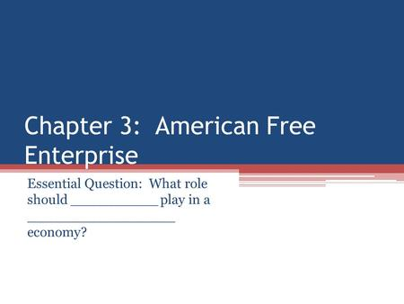 Chapter 3: American Free Enterprise Essential Question: What role should __________ play in a _________________ economy?