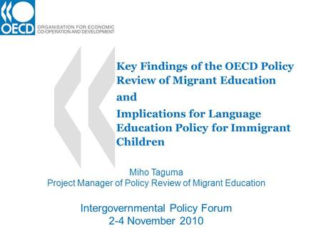 Key Findings of the OECD Policy Review of Migrant Education and Implications for Language Education Policy for Immigrant Children Miho Taguma Project Manager.