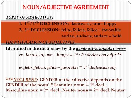 TYPES OF ADJECTIVES: 1. 1 ST /2 ND DECLENSION: laetus, -a, -um - happy 2. 3 rd DECLENSION: felix, felicis, felice – favorable audax, audacis, audace –