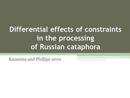 Differential effects of constraints in the processing of Russian cataphora Kazanina and Phillips 2010.