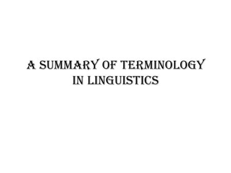 A Summary of Terminology in Linguistics. First Session Orientation to the Course Introduction to Language & Linguistics 1. Definition of Language 2. The.