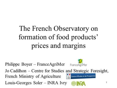 1 The French Observatory on formation of food products' prices and margins Philippe Boyer – FranceAgriMer Jo Cadilhon – Centre for Studies and Strategic.