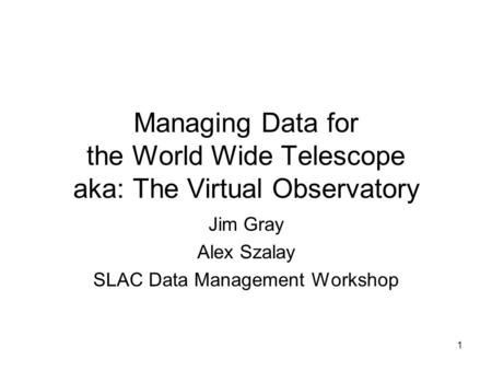 1 Managing Data for the World Wide Telescope aka: The Virtual Observatory Jim Gray Alex Szalay SLAC Data Management Workshop.