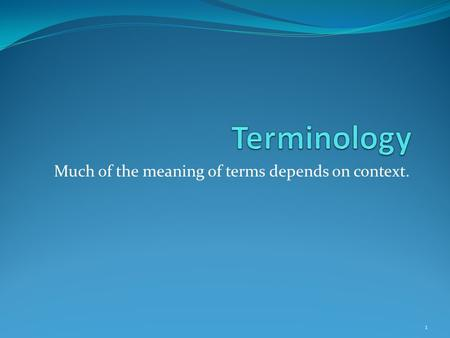Much of the meaning of terms depends on context. 1.