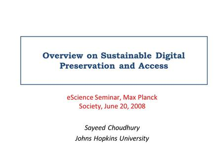 Overview on Sustainable Digital Preservation and Access eScience Seminar, Max Planck Society, June 20, 2008 Sayeed Choudhury Johns Hopkins University.