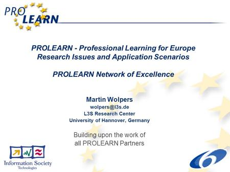 PROLEARN - Professional Learning for Europe Research Issues and Application Scenarios PROLEARN Network of Excellence Martin Wolpers L3S.